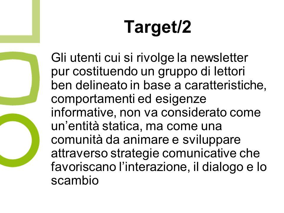 Target/2 Gli utenti cui si rivolge la newsletter pur costituendo un gruppo di lettori ben delineato in base a caratteristiche, comportamenti ed esigenze informative, non va considerato come unentità statica, ma come una comunità da animare e sviluppare attraverso strategie comunicative che favoriscano linterazione, il dialogo e lo scambio