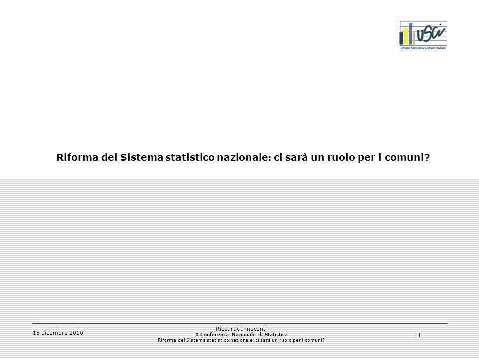 2 15 dicembre 2010 Riccardo Innocenti X Conferenza Nazionale di Statistica Riforma del Sistema statistico nazionale: ci sarà un ruolo per i comuni.