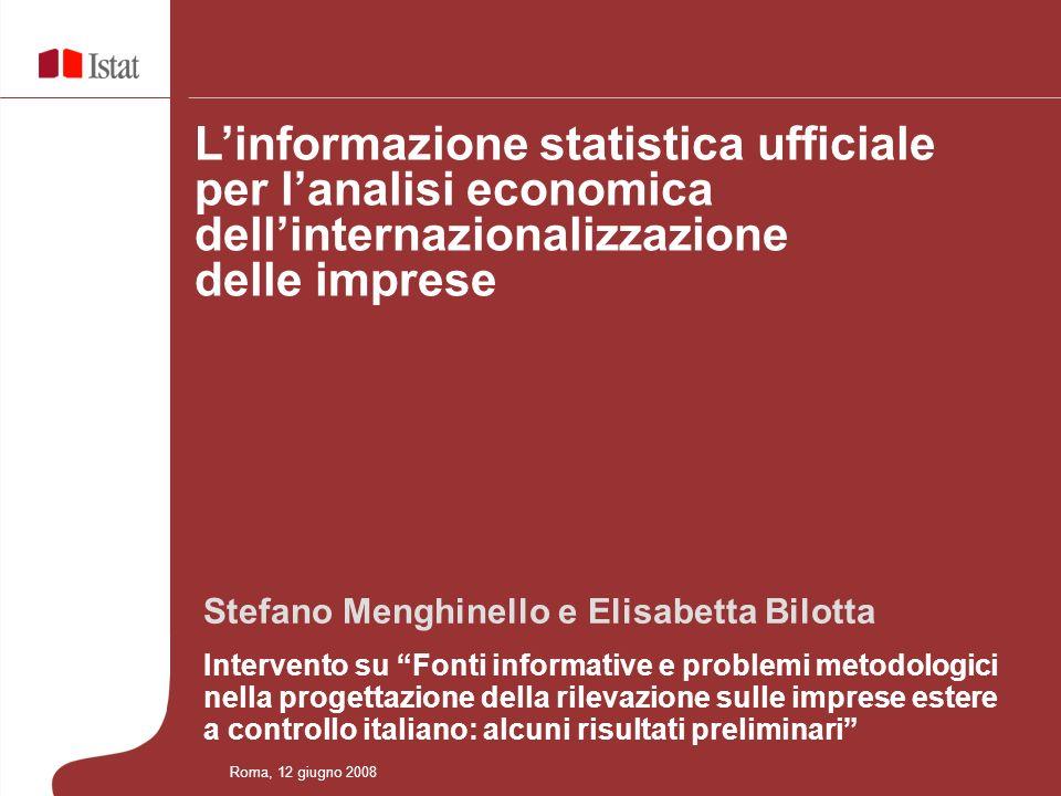 STRUTTURA DELLA PRESENTAZIONE Linformazione statistica ufficiale per lanalisi economica dellinternazionalizzazione delle imprese Roma, 12 giugno 2008 CONCETTI, DEFINIZIONI E PROBLEMI DI MISURAZIONE ANALISI DELLE FONTI INFORMATIVE - per lidentificazione della popolazione obiettivo - per la ricostruzione e/o stima delle variabili ALCUNI RISULTATI PRELIMINARI CONCLUSIONI
