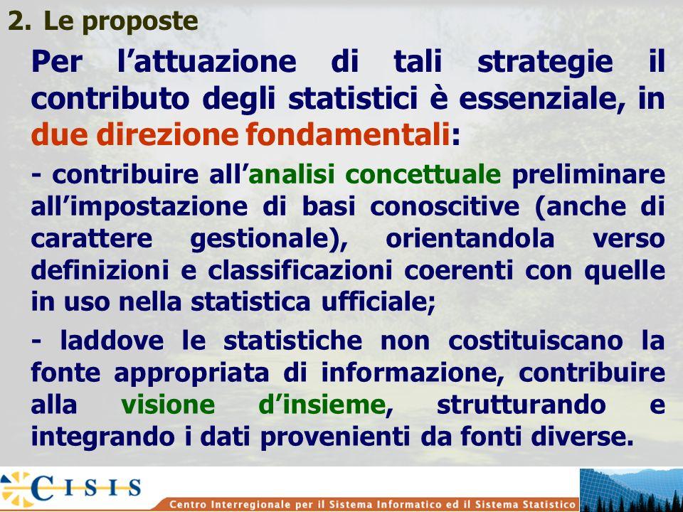 2.Le proposte Per lattuazione di tali strategie il contributo degli statistici è essenziale, in due direzione fondamentali: - contribuire allanalisi concettuale preliminare allimpostazione di basi conoscitive (anche di carattere gestionale), orientandola verso definizioni e classificazioni coerenti con quelle in uso nella statistica ufficiale; - laddove le statistiche non costituiscano la fonte appropriata di informazione, contribuire alla visione dinsieme, strutturando e integrando i dati provenienti da fonti diverse.
