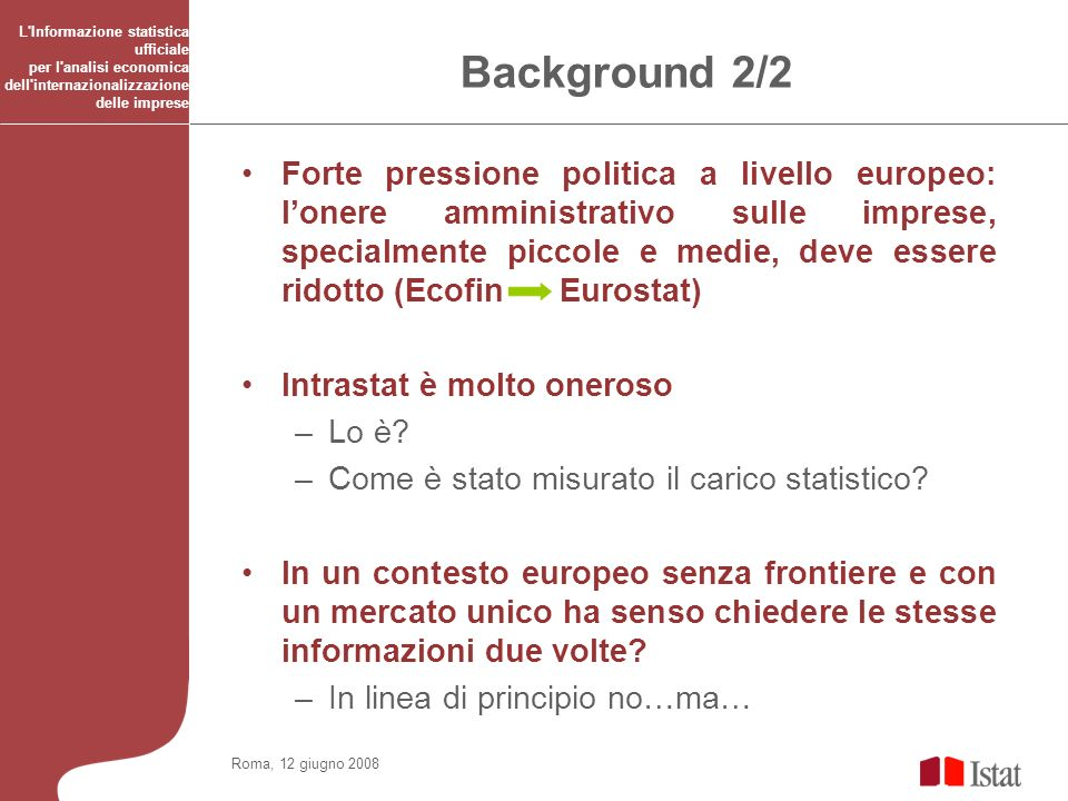 Roma, 12 giugno 2008 L Informazione statistica ufficiale per l analisi economica dell internazionalizzazione delle imprese Background 2/2 Forte pressione politica a livello europeo: lonere amministrativo sulle imprese, specialmente piccole e medie, deve essere ridotto (Ecofin Eurostat) Intrastat è molto oneroso –Lo è.