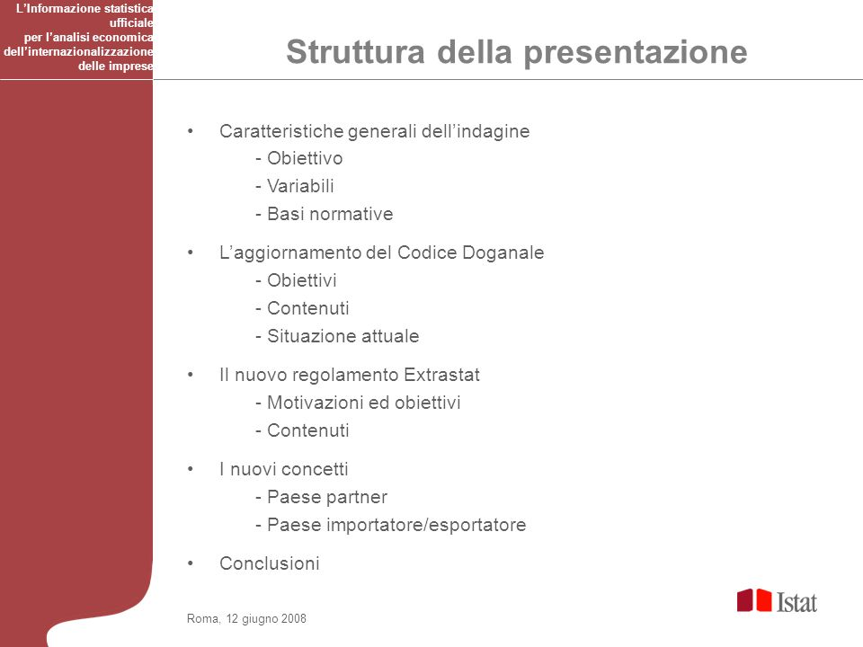 Roma, 12 giugno 2008 Obiettivo Fornire informazioni su tutti gli scambi internazionali mensili di beni dellItalia con i Paesi non appartenenti allUnione europea, in valore e quantità.