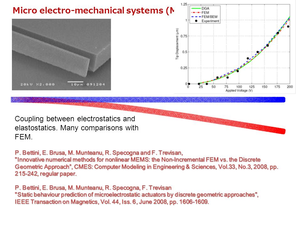 Micro electro-mechanical systems (MEMS) Coupling between electrostatics and elastostatics. Many comparisons with FEM. P. Bettini, E. Brusa, M. Muntean