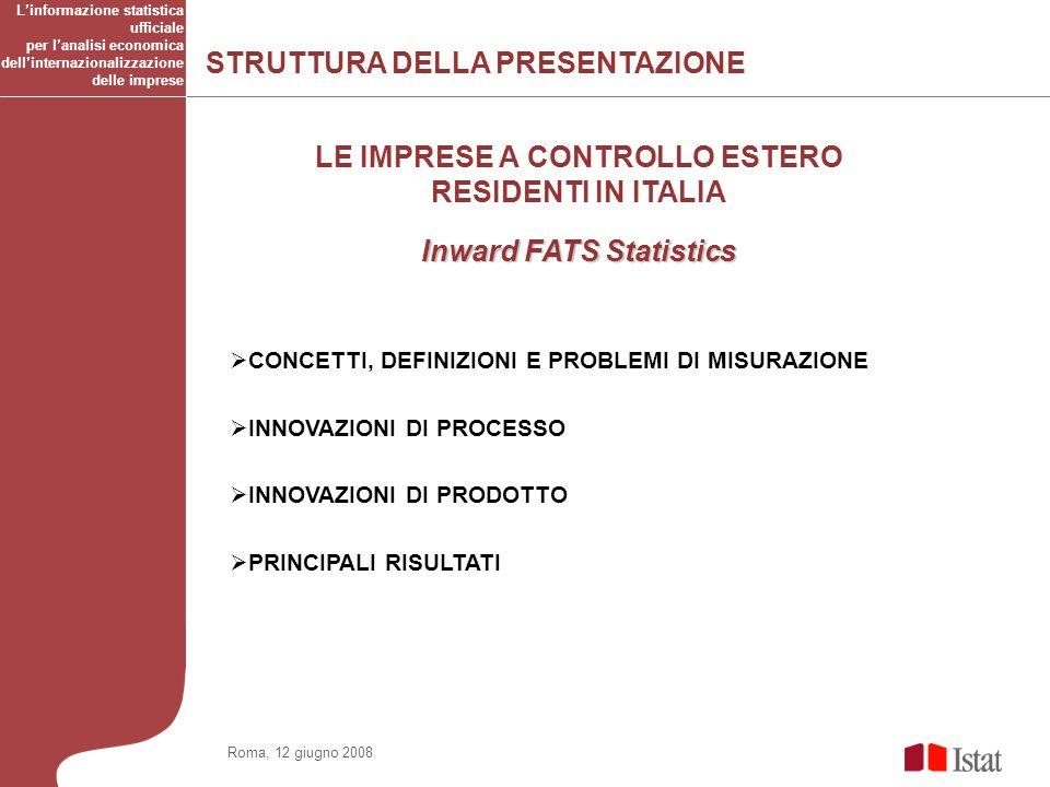 STRUTTURA DELLA PRESENTAZIONE Linformazione statistica ufficiale per lanalisi economica dellinternazionalizzazione delle imprese Roma, 12 giugno 2008 CONCETTI, DEFINIZIONI E PROBLEMI DI MISURAZIONE INNOVAZIONI DI PROCESSO INNOVAZIONI DI PRODOTTO PRINCIPALI RISULTATI LE IMPRESE A CONTROLLO ESTERO RESIDENTI IN ITALIA Inward FATS Statistics