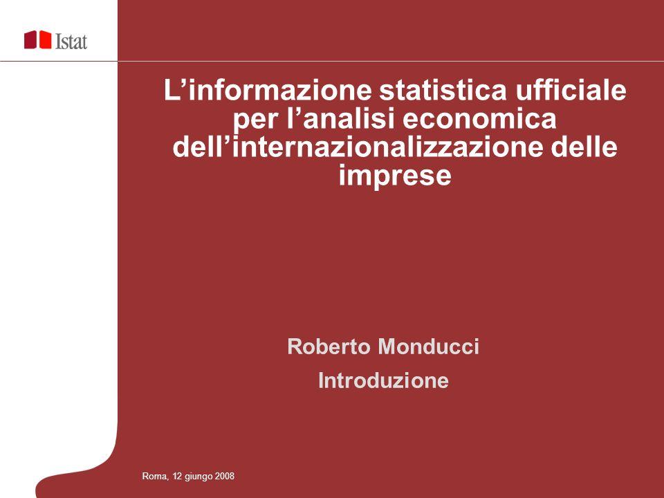 Roma, 12 giugno 2008 Obiettivi dellincontro Linformazione statistica ufficiale per lanalisi economica dellinternazionalizzazione delle imprese Presentazione del quadro delle informazioni statistiche ufficiali che recentemente hanno ampliato la base informativa a disposizione degli utenti.