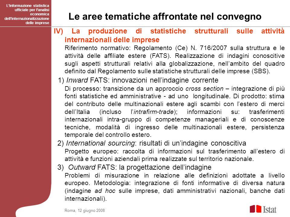 Roma, 12 giugno 2008 Le aree tematiche affrontate nel convegno Linformazione statistica ufficiale per lanalisi economica dellinternazionalizzazione delle imprese IV) La produzione di statistiche strutturali sulle attività internazionali delle imprese Riferimento normativo: Regolamento (Ce) N.
