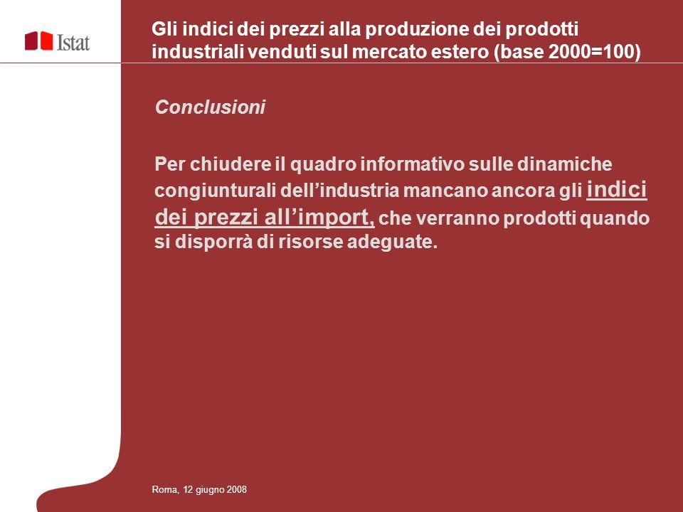 Gli indici dei prezzi alla produzione dei prodotti industriali venduti sul mercato estero (base 2000=100) Conclusioni Per chiudere il quadro informativo sulle dinamiche congiunturali dellindustria mancano ancora gli indici dei prezzi allimport, che verranno prodotti quando si disporrà di risorse adeguate.