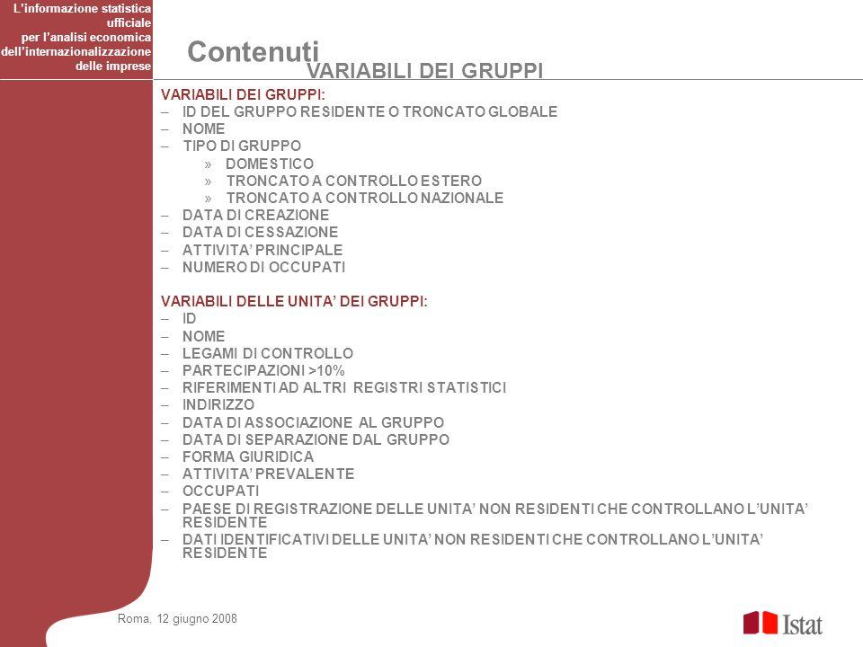 VARIABILI DEI GRUPPI Contenuti Roma, 12 giugno 2008 VARIABILI DEI GRUPPI: –ID DEL GRUPPO RESIDENTE O TRONCATO GLOBALE –NOME –TIPO DI GRUPPO »DOMESTICO »TRONCATO A CONTROLLO ESTERO »TRONCATO A CONTROLLO NAZIONALE –DATA DI CREAZIONE –DATA DI CESSAZIONE –ATTIVITA PRINCIPALE –NUMERO DI OCCUPATI VARIABILI DELLE UNITA DEI GRUPPI: –ID –NOME –LEGAMI DI CONTROLLO –PARTECIPAZIONI >10% –RIFERIMENTI AD ALTRI REGISTRI STATISTICI –INDIRIZZO –DATA DI ASSOCIAZIONE AL GRUPPO –DATA DI SEPARAZIONE DAL GRUPPO –FORMA GIURIDICA –ATTIVITA PREVALENTE –OCCUPATI –PAESE DI REGISTRAZIONE DELLE UNITA NON RESIDENTI CHE CONTROLLANO LUNITA RESIDENTE –DATI IDENTIFICATIVI DELLE UNITA NON RESIDENTI CHE CONTROLLANO LUNITA RESIDENTE Linformazione statistica ufficiale per lanalisi economica dellinternazionalizzazione delle imprese