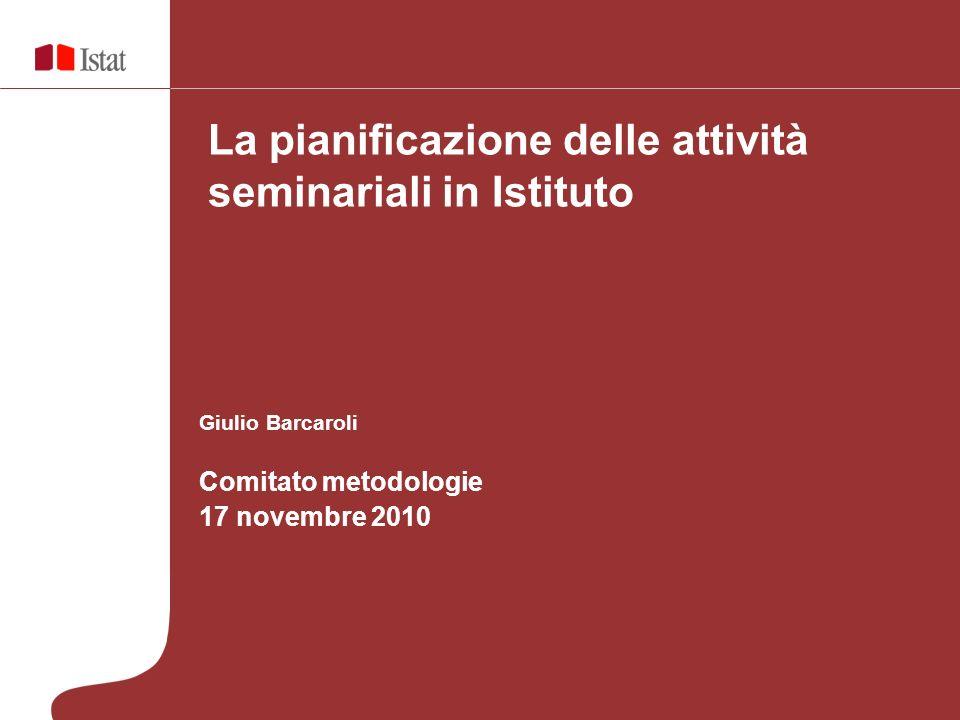 Giulio Barcaroli Comitato metodologie 17 novembre 2010 La pianificazione delle attività seminariali in Istituto