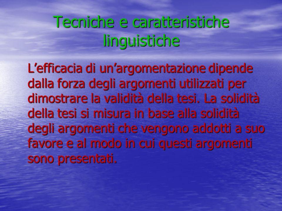 Tecniche e caratteristiche linguistiche Lefficacia di unargomentazione dipende dalla forza degli argomenti utilizzati per dimostrare la validità della