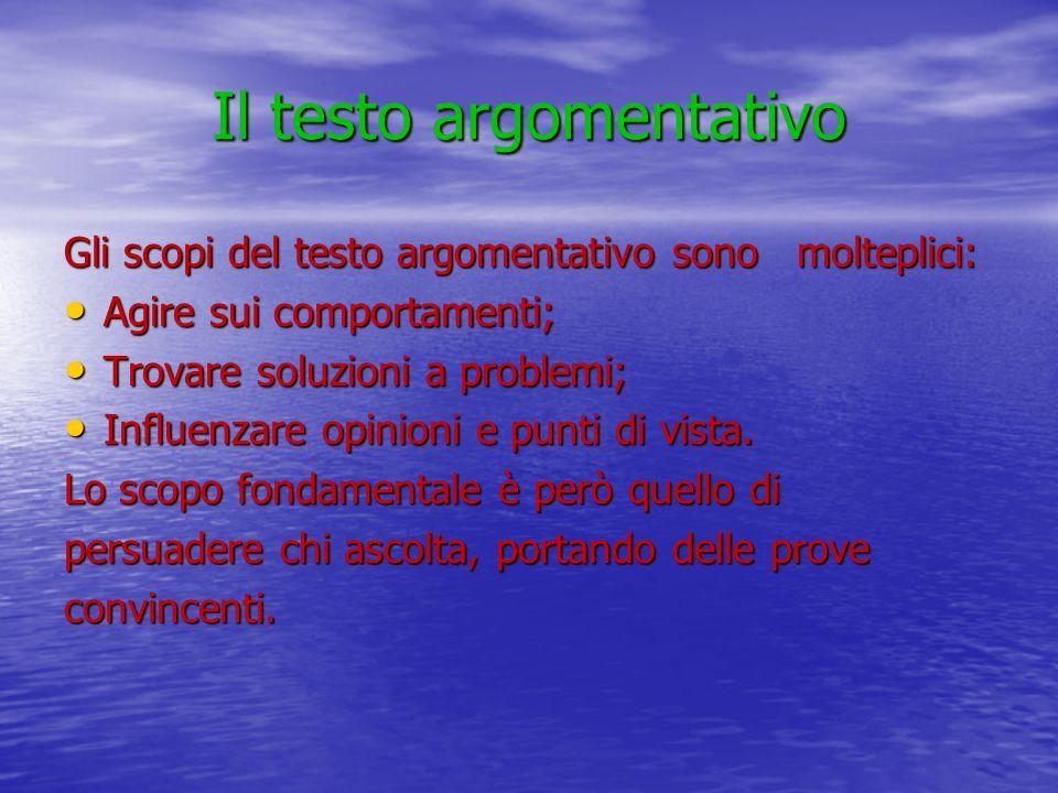 Il testo argomentativo Gli scopi del testo argomentativo sono molteplici: Agire sui comportamenti; Agire sui comportamenti; Trovare soluzioni a proble
