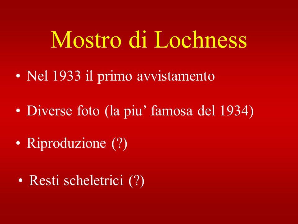 Mostro di Lochness Nel 1933 il primo avvistamento Riproduzione (?) Diverse foto (la piu famosa del 1934) Resti scheletrici (?)
