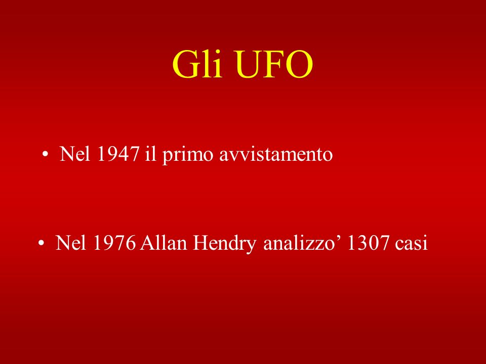 Gli UFO Nel 1947 il primo avvistamento Nel 1976 Allan Hendry analizzo 1307 casi