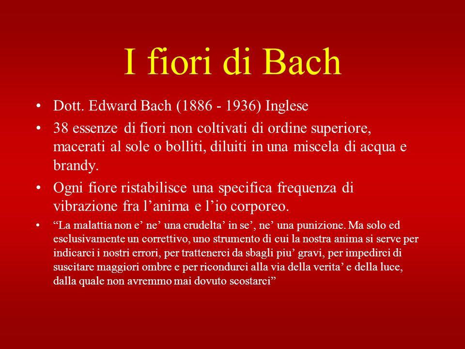 I fiori di Bach Dott. Edward Bach (1886 - 1936) Inglese 38 essenze di fiori non coltivati di ordine superiore, macerati al sole o bolliti, diluiti in