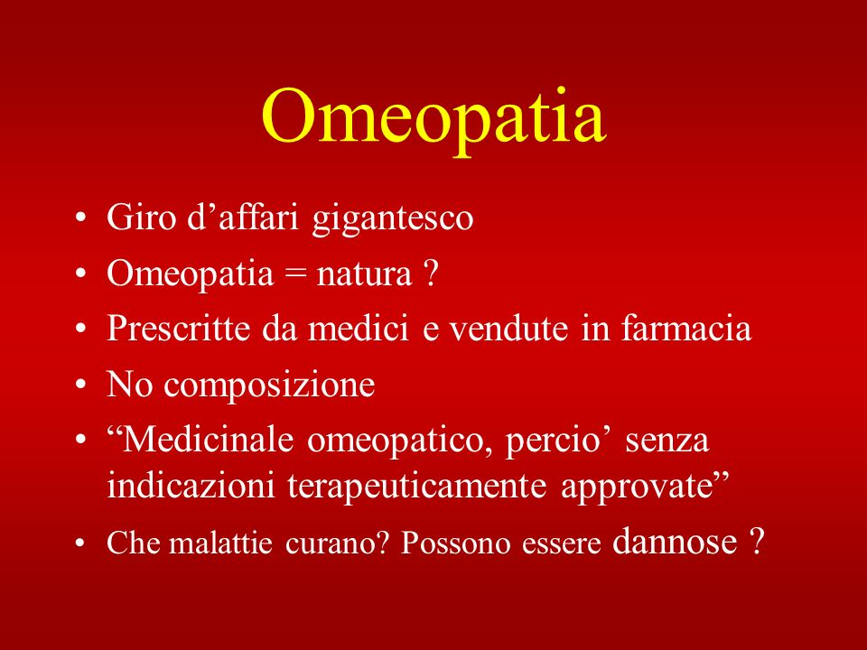 Omeopatia Giro daffari gigantesco Omeopatia = natura ? Prescritte da medici e vendute in farmacia No composizione Medicinale omeopatico, percio senza