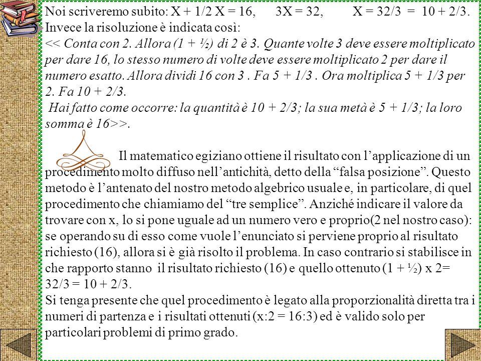 Noi scriveremo subito: X + 1/2 X = 16, 3X = 32, X = 32/3 = 10 + 2/3. Invece la risoluzione è indicata così: << Conta con 2. Allora (1 + ½) di 2 è 3. Q