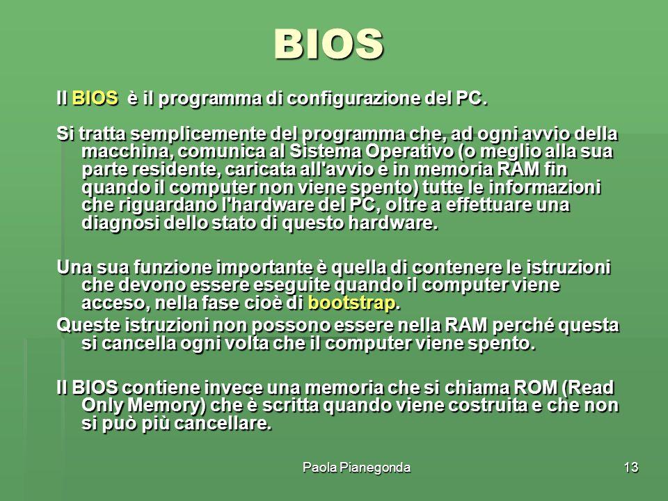 Paola Pianegonda13 BIOS Il BIOS è il programma di configurazione del PC. Si tratta semplicemente del programma che, ad ogni avvio della macchina, comu