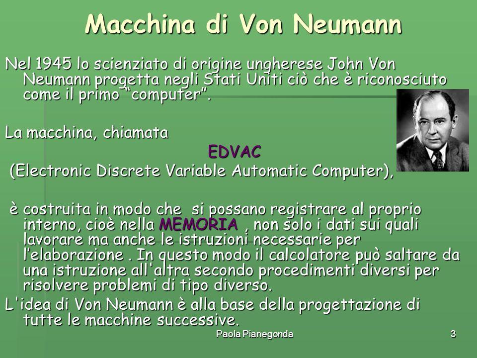 Paola Pianegonda3 Macchina di Von Neumann Nel 1945 lo scienziato di origine ungherese John Von Neumann progetta negli Stati Uniti ciò che è riconosciu