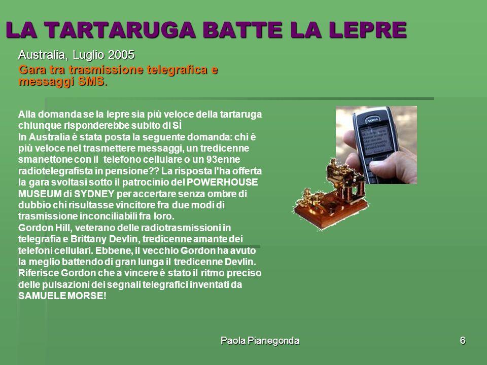 Paola Pianegonda6 LA TARTARUGA BATTE LA LEPRE Australia, Luglio 2005 Gara tra trasmissione telegrafica e messaggi SMS. Alla domanda se la lepre sia pi