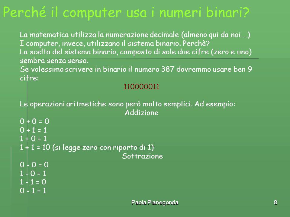Paola Pianegonda8 Perché il computer usa i numeri binari? La matematica utilizza la numerazione decimale (almeno qui da noi …) I computer, invece, uti