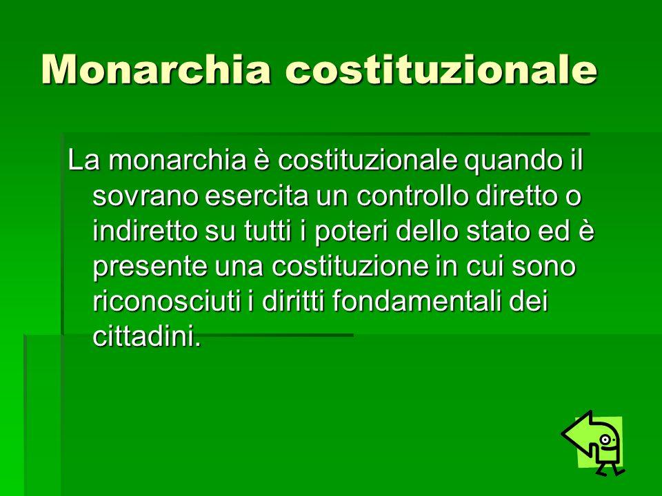 Monarchia costituzionale La monarchia è costituzionale quando il sovrano esercita un controllo diretto o indiretto su tutti i poteri dello stato ed è