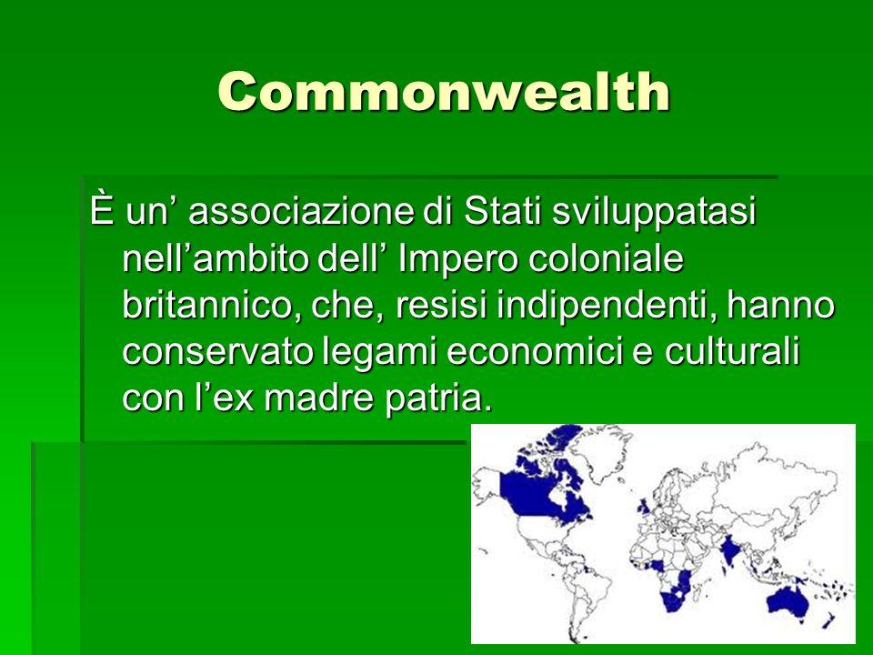 Commonwealth È un associazione di Stati sviluppatasi nellambito dell Impero coloniale britannico, che, resisi indipendenti, hanno conservato legami ec