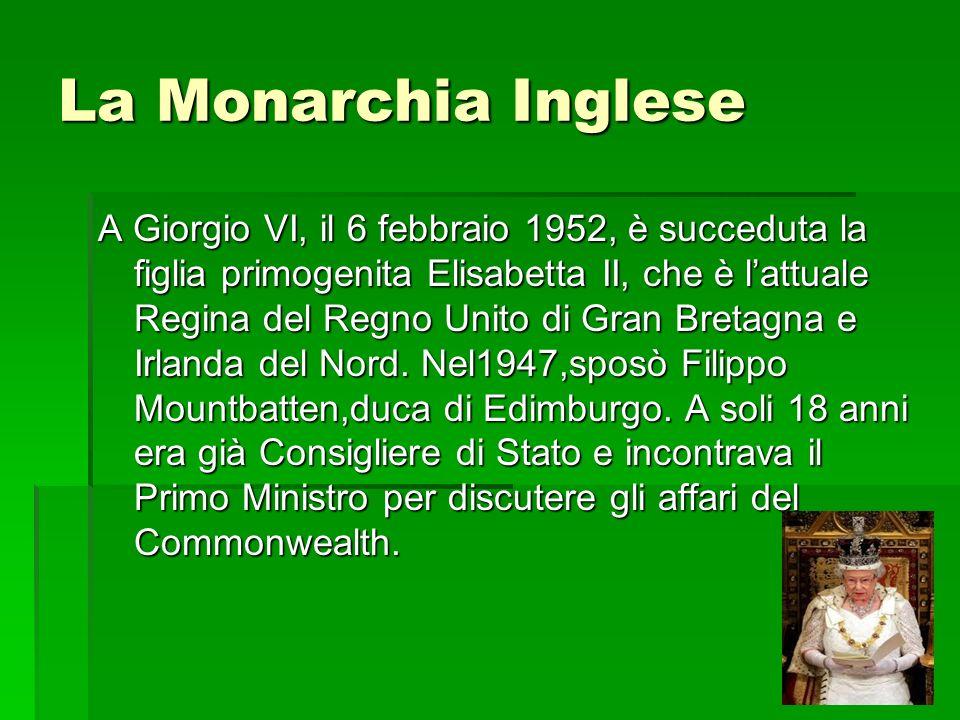 La Monarchia Inglese A Giorgio VI, il 6 febbraio 1952, è succeduta la figlia primogenita Elisabetta II, che è lattuale Regina del Regno Unito di Gran