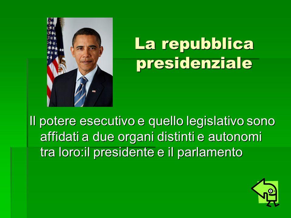 La repubblica presidenziale Il potere esecutivo e quello legislativo sono affidati a due organi distinti e autonomi tra loro:il presidente e il parlam