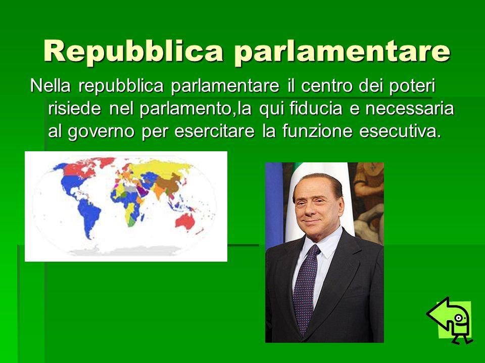 Repubblica parlamentare Nella repubblica parlamentare il centro dei poteri risiede nel parlamento,la qui fiducia e necessaria al governo per esercitar