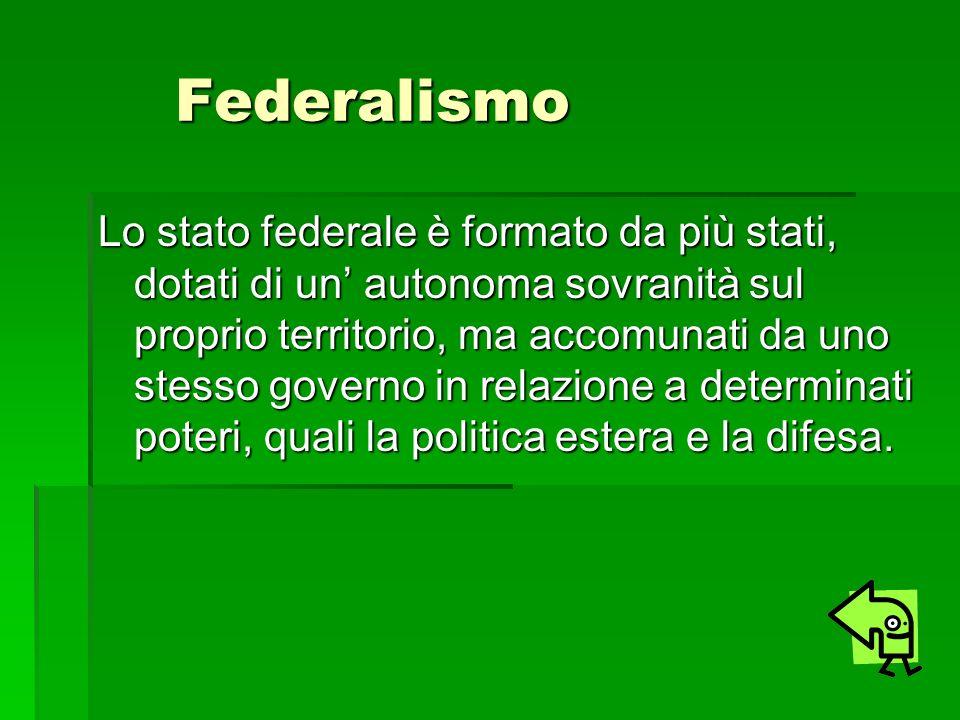 Federalismo Federalismo Lo stato federale è formato da più stati, dotati di un autonoma sovranità sul proprio territorio, ma accomunati da uno stesso