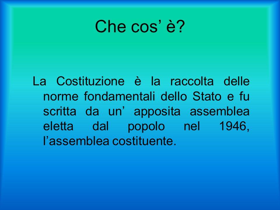 Che cos è? La Costituzione è la raccolta delle norme fondamentali dello Stato e fu scritta da un apposita assemblea eletta dal popolo nel 1946, lassem