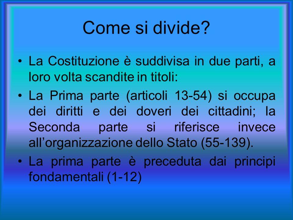Come si divide? La Costituzione è suddivisa in due parti, a loro volta scandite in titoli: La Prima parte (articoli 13-54) si occupa dei diritti e dei