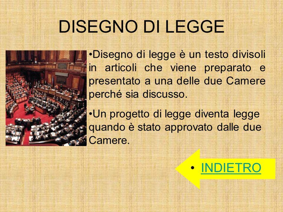 DISEGNO DI LEGGE INDIETRO Disegno di legge è un testo divisoli in articoli che viene preparato e presentato a una delle due Camere perché sia discusso
