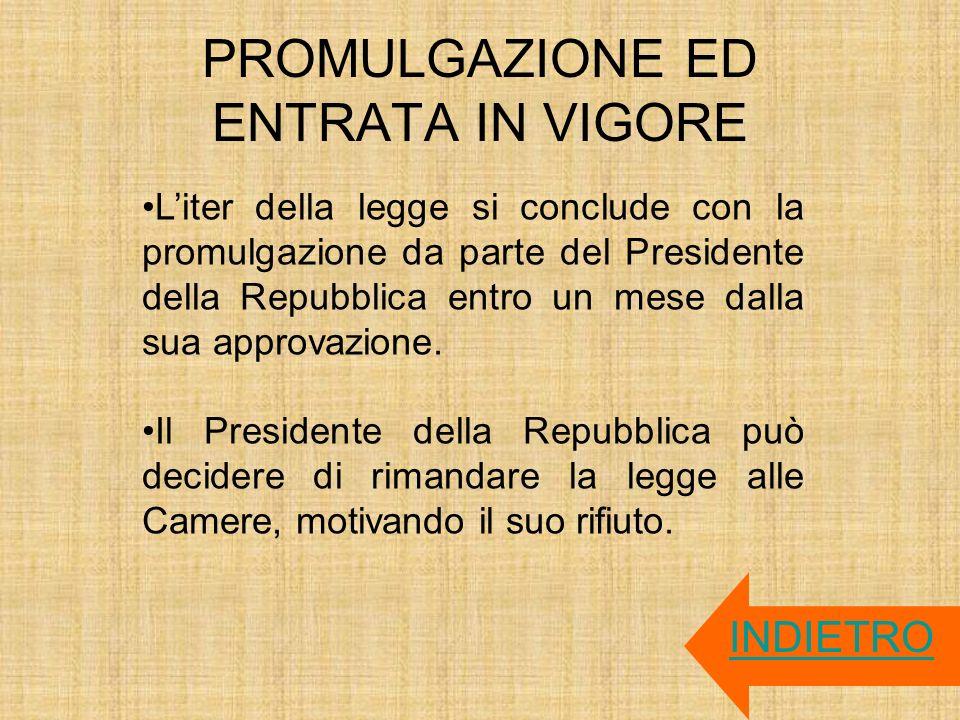 PROMULGAZIONE ED ENTRATA IN VIGORE INDIETRO Liter della legge si conclude con la promulgazione da parte del Presidente della Repubblica entro un mese