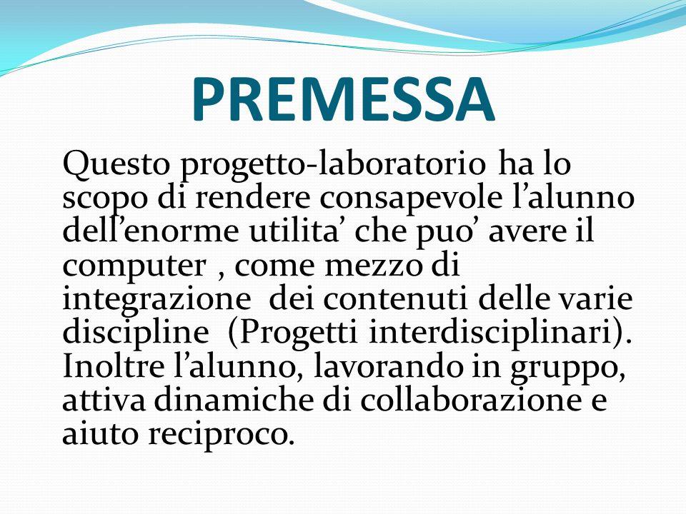 PREMESSA Questo progetto-laboratorio ha lo scopo di rendere consapevole lalunno dellenorme utilita che puo avere il computer, come mezzo di integrazione dei contenuti delle varie discipline (Progetti interdisciplinari).