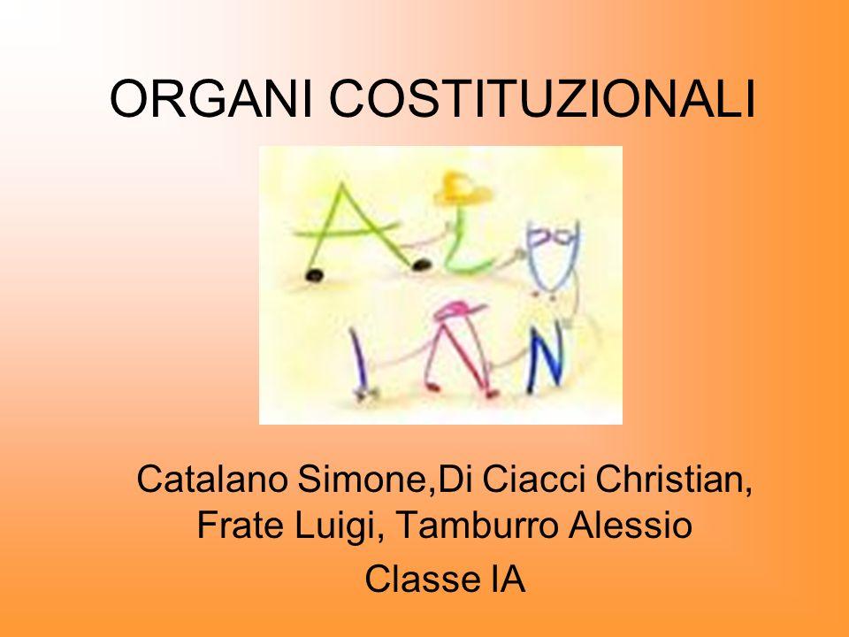 ORGANI COSTITUZIONALI Catalano Simone,Di Ciacci Christian, Frate Luigi, Tamburro Alessio Classe IA
