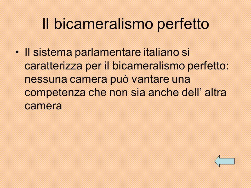 Il bicameralismo perfetto Il sistema parlamentare italiano si caratterizza per il bicameralismo perfetto: nessuna camera può vantare una competenza ch