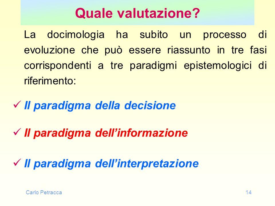 Carlo Petracca14 Quale valutazione? La docimologia ha subito un processo di evoluzione che può essere riassunto in tre fasi corrispondenti a tre parad