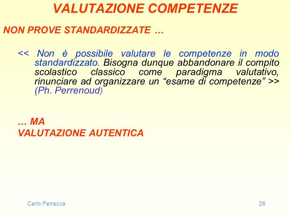 Carlo Petracca26 VALUTAZIONE COMPETENZE NON PROVE STANDARDIZZATE … > (Ph. Perrenoud ) … MA VALUTAZIONE AUTENTICA