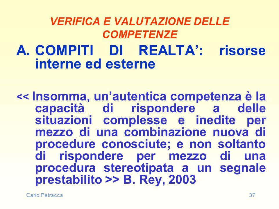 Carlo Petracca37 VERIFICA E VALUTAZIONE DELLE COMPETENZE A.COMPITI DI REALTA: risorse interne ed esterne > B. Rey, 2003