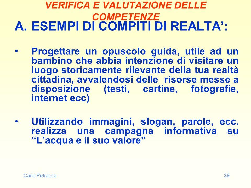Carlo Petracca39 VERIFICA E VALUTAZIONE DELLE COMPETENZE A.ESEMPI DI COMPITI DI REALTA: Progettare un opuscolo guida, utile ad un bambino che abbia in