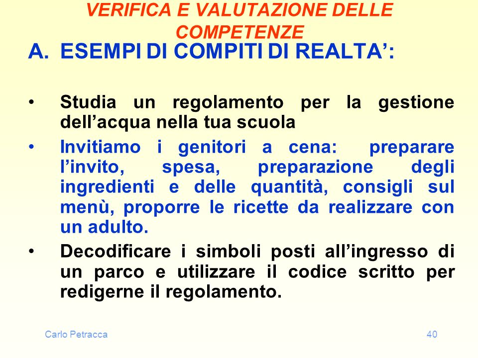 Carlo Petracca40 VERIFICA E VALUTAZIONE DELLE COMPETENZE A.ESEMPI DI COMPITI DI REALTA: Studia un regolamento per la gestione dellacqua nella tua scuo