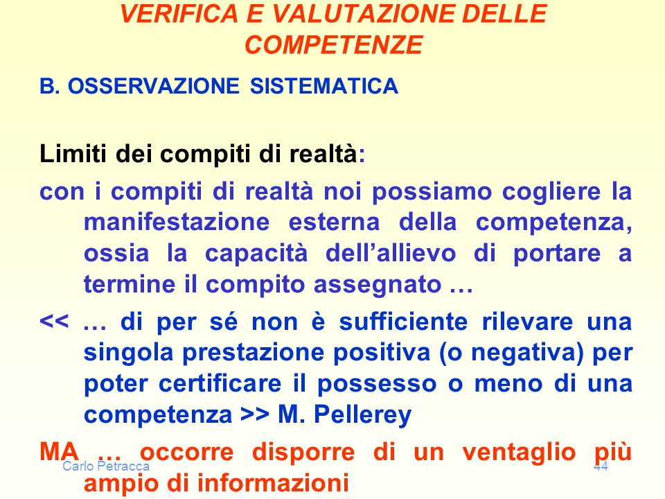 Carlo Petracca44 VERIFICA E VALUTAZIONE DELLE COMPETENZE B. OSSERVAZIONE SISTEMATICA Limiti dei compiti di realtà: con i compiti di realtà noi possiam