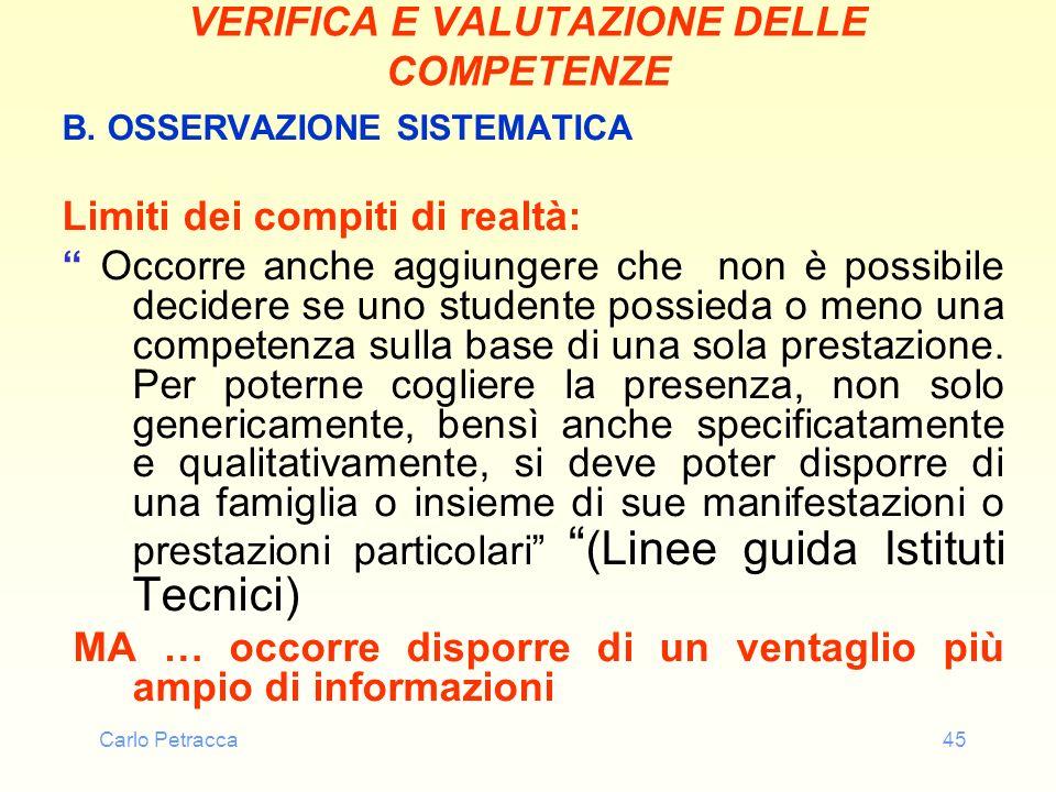 Carlo Petracca45 VERIFICA E VALUTAZIONE DELLE COMPETENZE B. OSSERVAZIONE SISTEMATICA Limiti dei compiti di realtà: Occorre anche aggiungere che non è