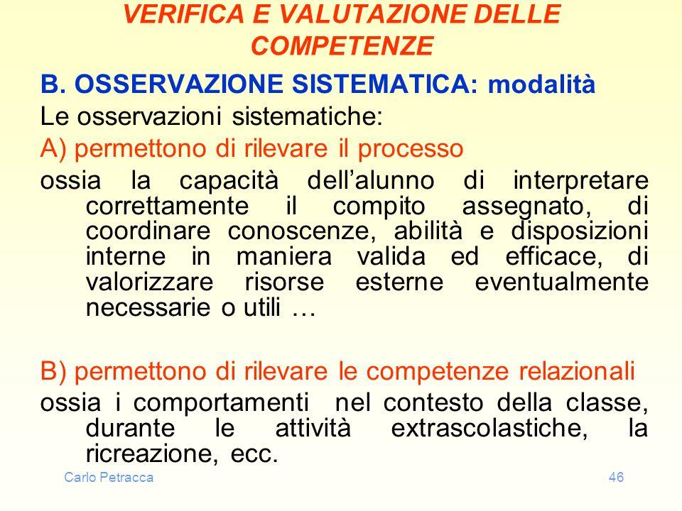 Carlo Petracca46 VERIFICA E VALUTAZIONE DELLE COMPETENZE B. OSSERVAZIONE SISTEMATICA: modalità Le osservazioni sistematiche: A) permettono di rilevare