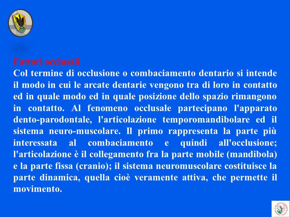Fattori occlusali Col termine di occlusione o combaciamento dentario si intende il modo in cui le arcate dentarie vengono tra di loro in contatto ed i