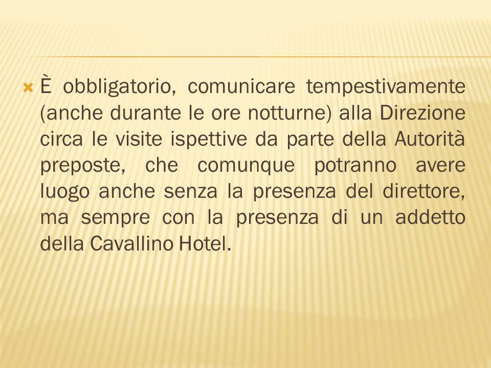 È obbligatorio, comunicare tempestivamente (anche durante le ore notturne) alla Direzione circa le visite ispettive da parte della Autorità preposte, che comunque potranno avere luogo anche senza la presenza del direttore, ma sempre con la presenza di un addetto della Cavallino Hotel.