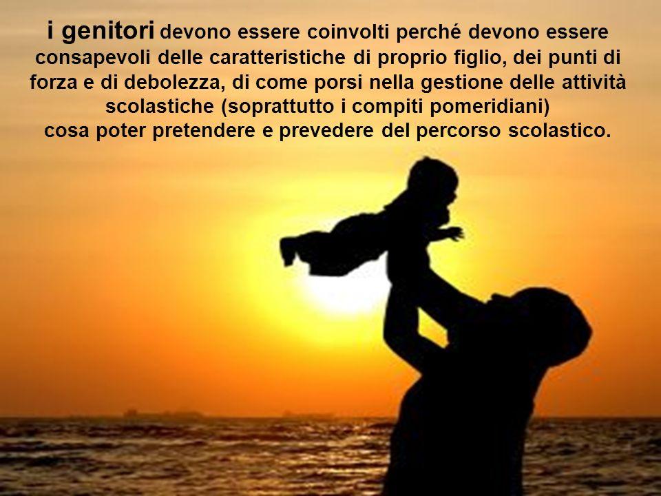 i genitori devono essere coinvolti perché devono essere consapevoli delle caratteristiche di proprio figlio, dei punti di forza e di debolezza, di com