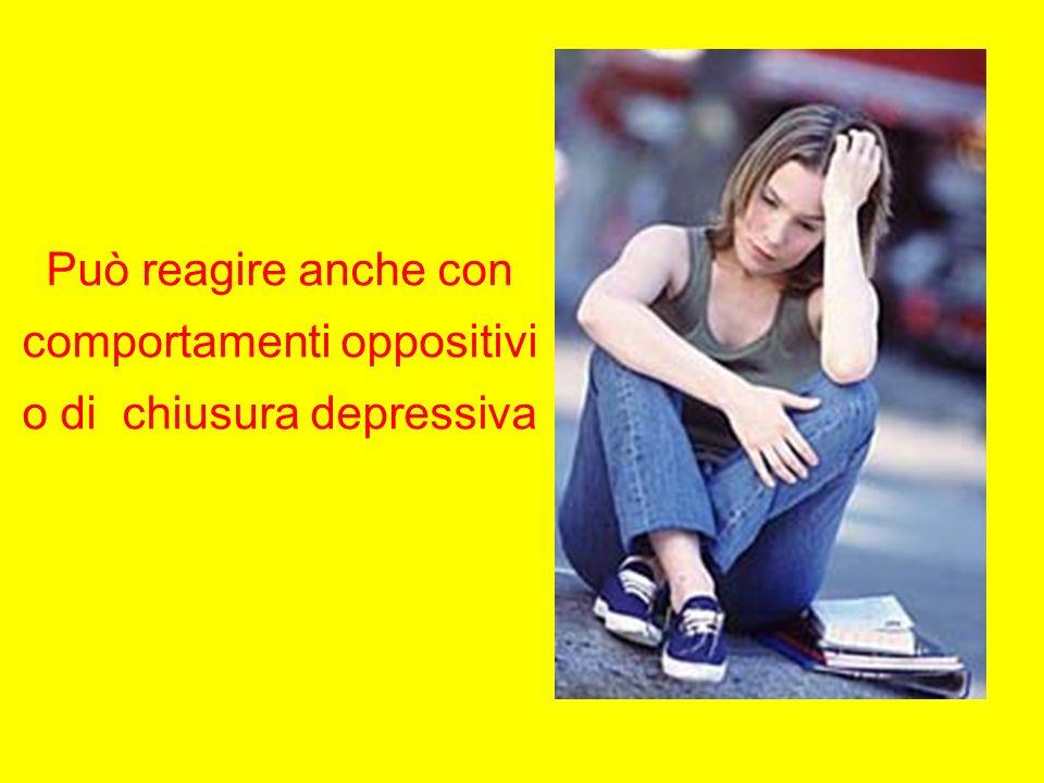 Può reagire anche con comportamenti oppositivi o di chiusura depressiva