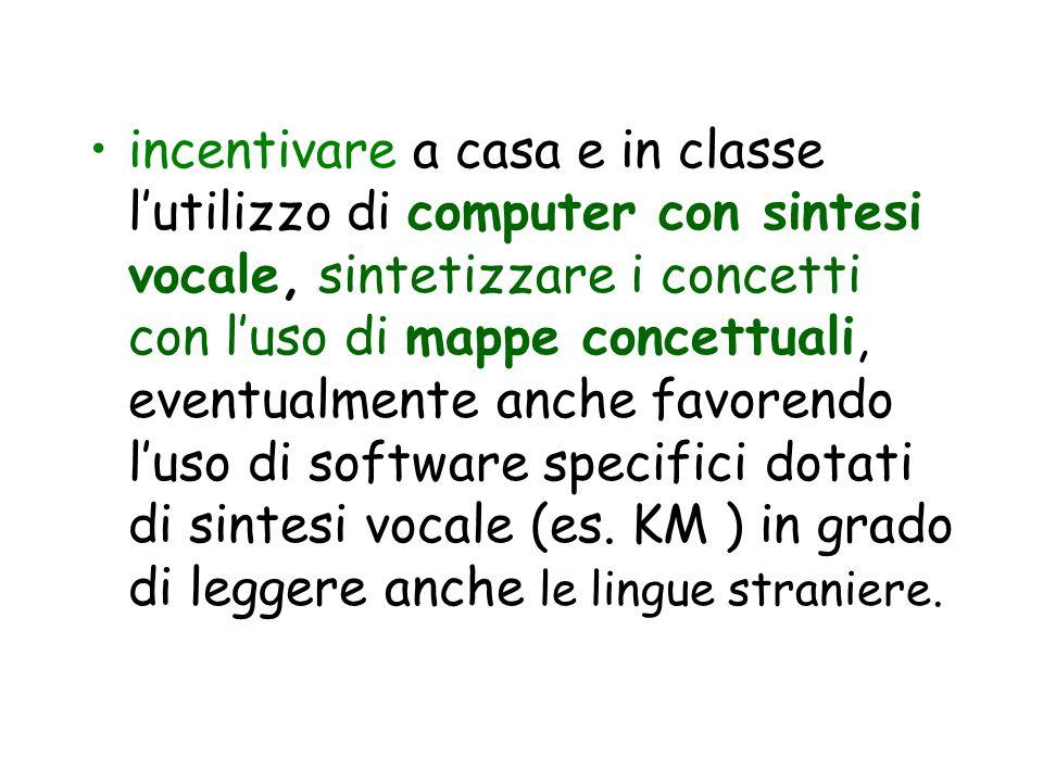 incentivare a casa e in classe lutilizzo di computer con sintesi vocale, sintetizzare i concetti con luso di mappe concettuali, eventualmente anche fa